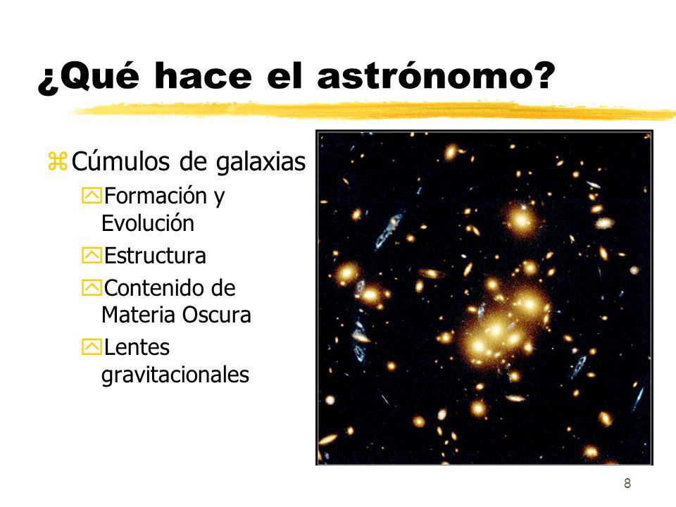 8 ¿Qué hace el astrónomo? zCúmulos de galaxias yFormación y Evolución yEstructura yContenido de Materia Oscura yLentes gravitacionales