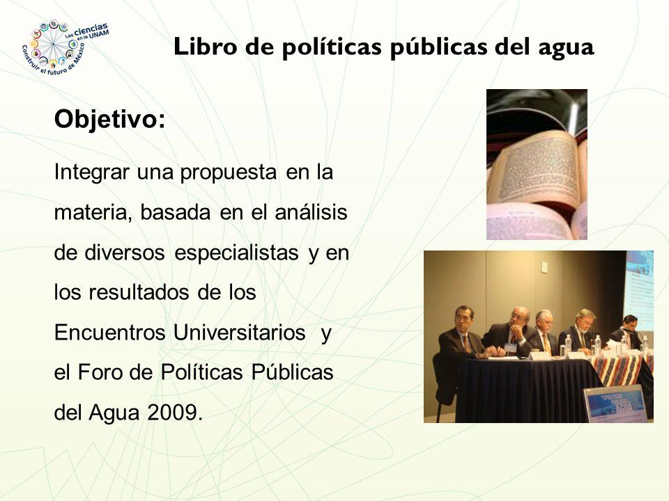 Libro de políticas públicas del agua Objetivo: Integrar una propuesta en la materia, basada en el análisis de diversos especialistas y en los resultados de los Encuentros Universitarios y el Foro de Políticas Públicas del Agua 2009.
