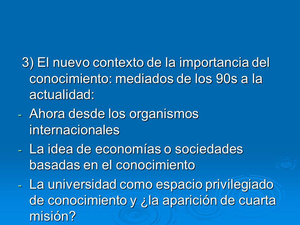 3) El nuevo contexto de la importancia del conocimiento: mediados de los 90s a la actualidad: 3) El nuevo contexto de la importancia del conocimiento: mediados de los 90s a la actualidad: - Ahora desde los organismos internacionales - La idea de economías o sociedades basadas en el conocimiento - La universidad como espacio privilegiado de conocimiento y ¿la aparición de cuarta misión