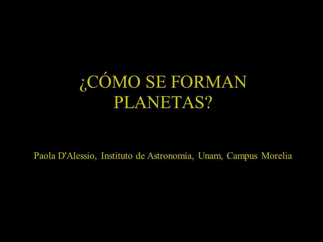 ¿CÓMO SE FORMAN PLANETAS? Paola D'Alessio, Instituto de Astronomía, Unam, Campus Morelia