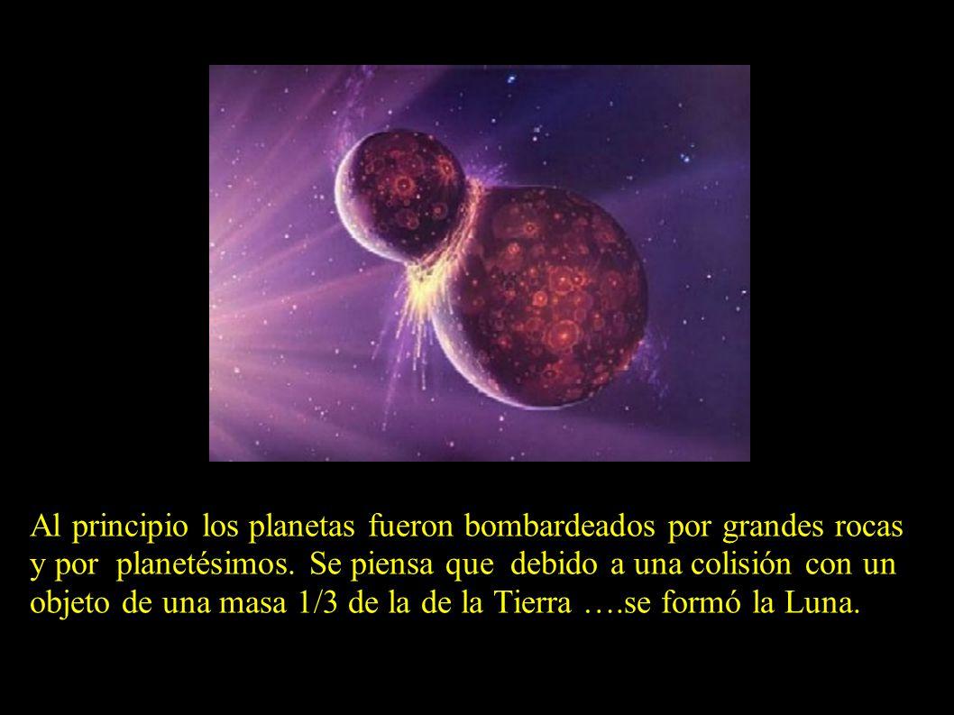 Al principio los planetas fueron bombardeados por grandes rocas y por planetésimos. Se piensa que debido a una colisión con un objeto de una masa 1/3