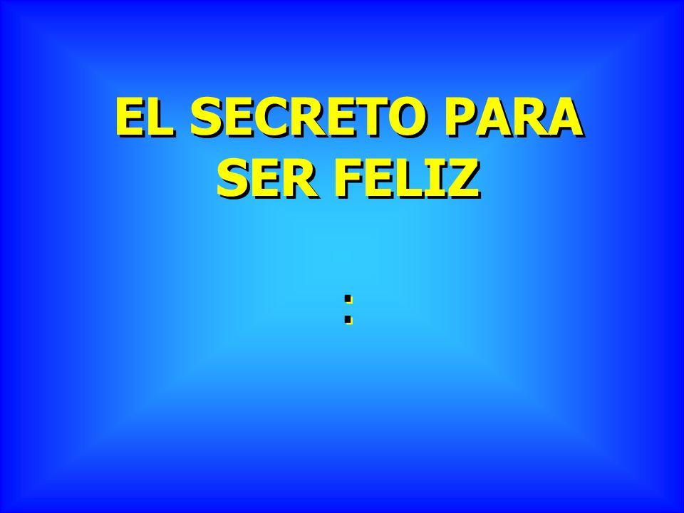 EL SECRETO PARA SER FELIZ : :