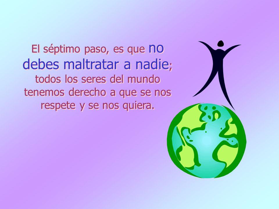 El séptimo paso, es que no debes maltratar a nadie ; todos los seres del mundo tenemos derecho a que se nos respete y se nos quiera.