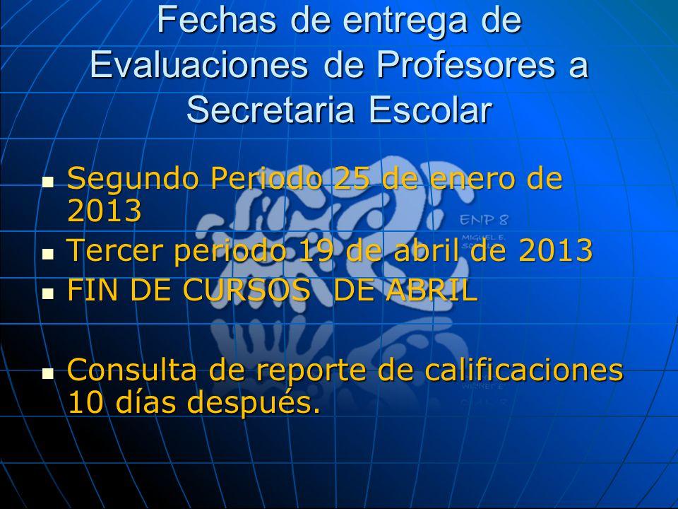 Fechas de entrega de Evaluaciones de Profesores a Secretaria Escolar Segundo Periodo 25 de enero de 2013 Segundo Periodo 25 de enero de 2013 Tercer pe