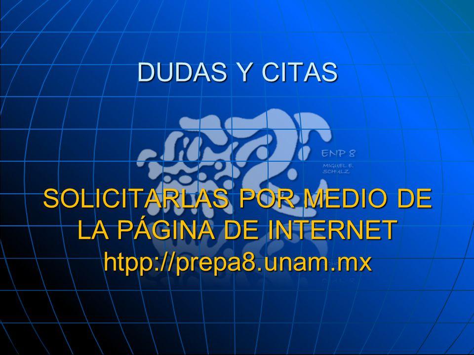DUDAS Y CITAS SOLICITARLAS POR MEDIO DE LA PÁGINA DE INTERNET htpp://prepa8.unam.mx