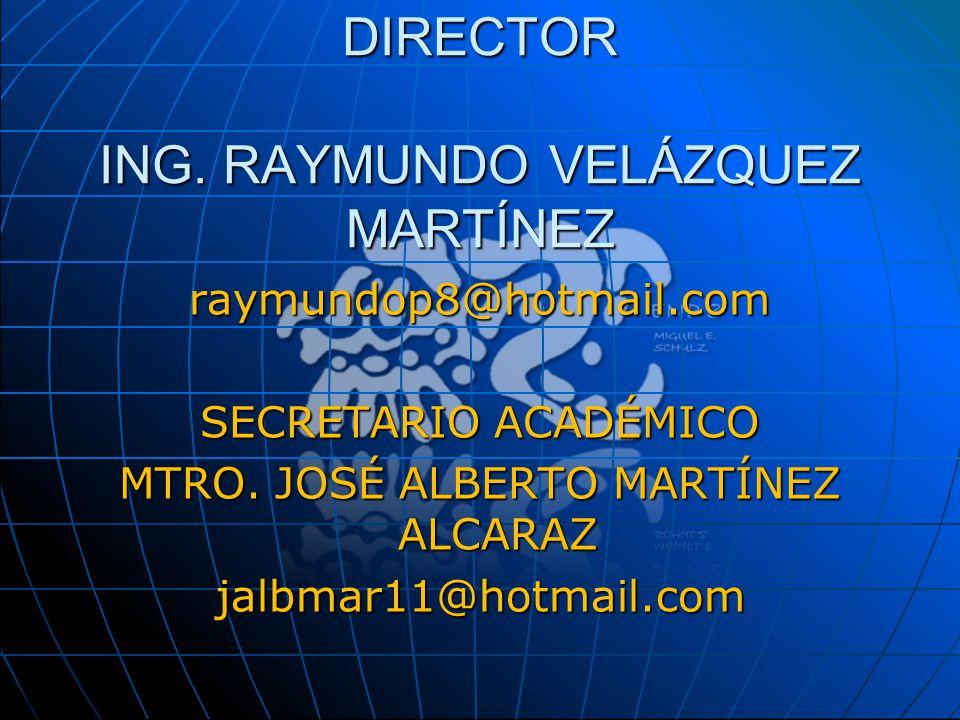 DIRECTOR ING. RAYMUNDO VELÁZQUEZ MARTÍNEZ raymundop8@hotmail.com SECRETARIO ACADÉMICO MTRO. JOSÉ ALBERTO MARTÍNEZ ALCARAZ jalbmar11@hotmail.com
