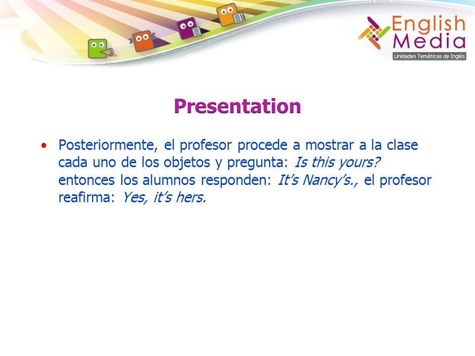 Posteriormente, el profesor procede a mostrar a la clase cada uno de los objetos y pregunta: Is this yours? entonces los alumnos responden: Its Nancys