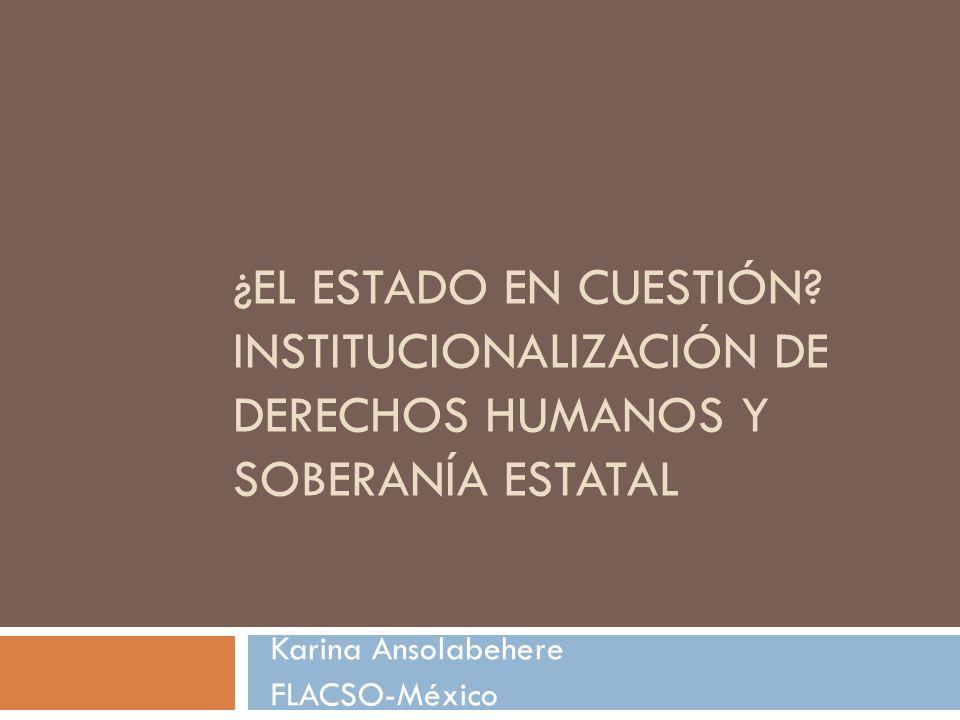 ¿EL ESTADO EN CUESTIÓN? INSTITUCIONALIZACIÓN DE DERECHOS HUMANOS Y SOBERANÍA ESTATAL Karina Ansolabehere FLACSO-México