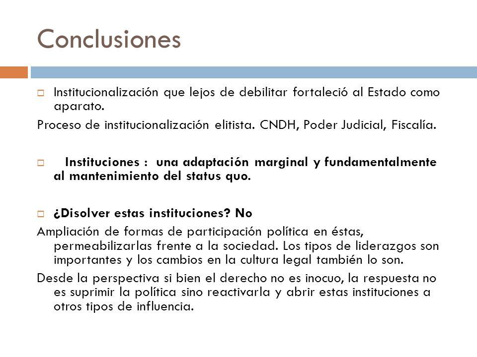 Conclusiones Institucionalización que lejos de debilitar fortaleció al Estado como aparato. Proceso de institucionalización elitista. CNDH, Poder Judi