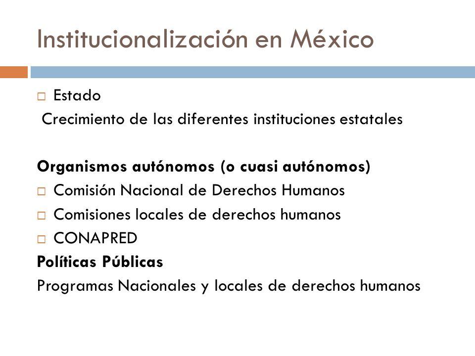 Institucionalización en México Estado Crecimiento de las diferentes instituciones estatales Organismos autónomos (o cuasi autónomos) Comisión Nacional de Derechos Humanos Comisiones locales de derechos humanos CONAPRED Políticas Públicas Programas Nacionales y locales de derechos humanos