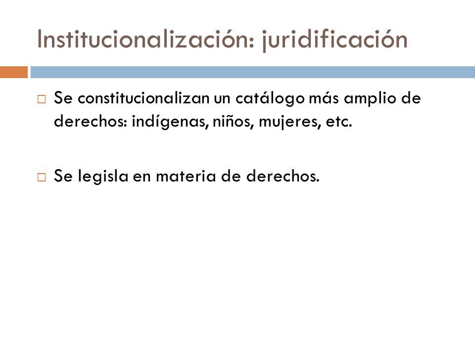 Institucionalización: juridificación Se constitucionalizan un catálogo más amplio de derechos: indígenas, niños, mujeres, etc. Se legisla en materia d