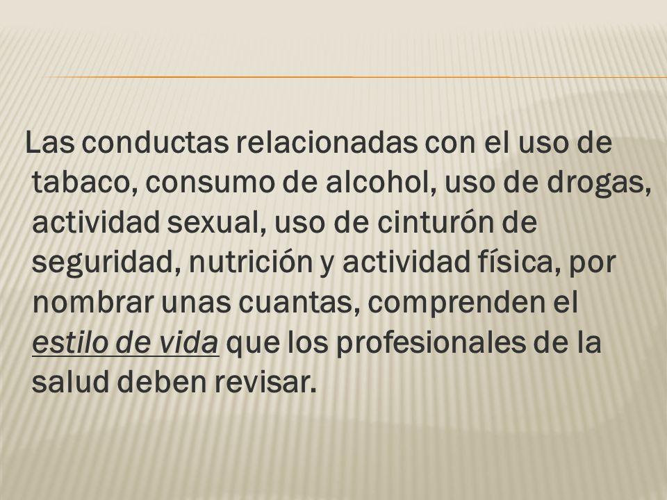 Las conductas relacionadas con el uso de tabaco, consumo de alcohol, uso de drogas, actividad sexual, uso de cinturón de seguridad, nutrición y activi
