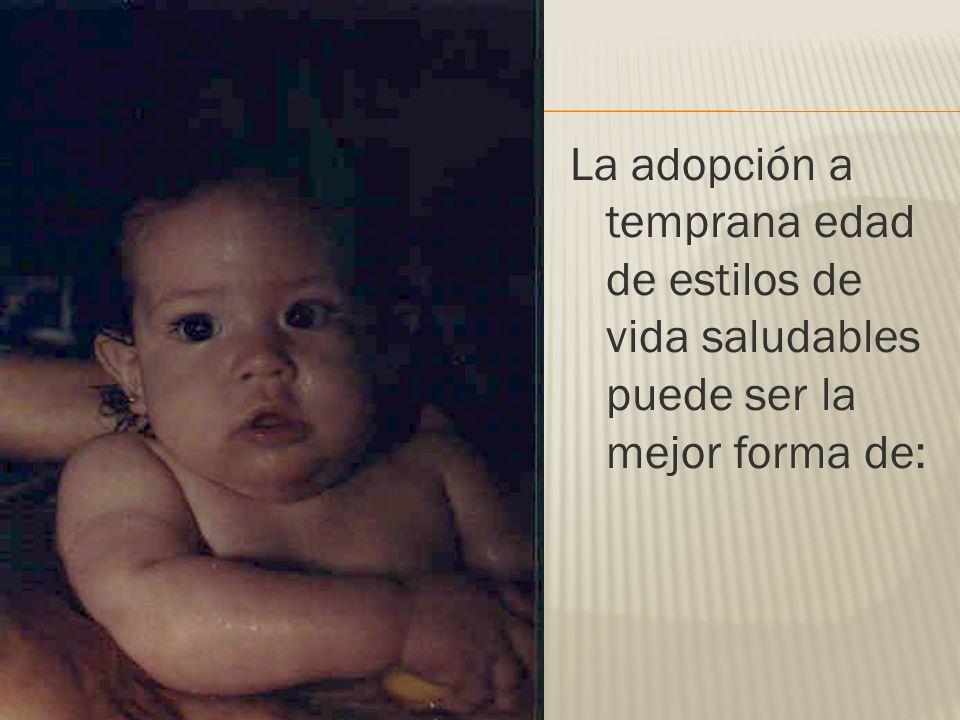 La adopción a temprana edad de estilos de vida saludables puede ser la mejor forma de: