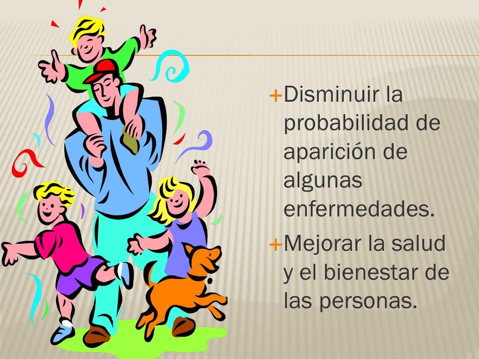 Disminuir la probabilidad de aparición de algunas enfermedades. Mejorar la salud y el bienestar de las personas.