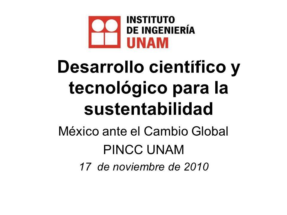 Desarrollo científico y tecnológico para la sustentabilidad México ante el Cambio Global PINCC UNAM 17 de noviembre de 2010