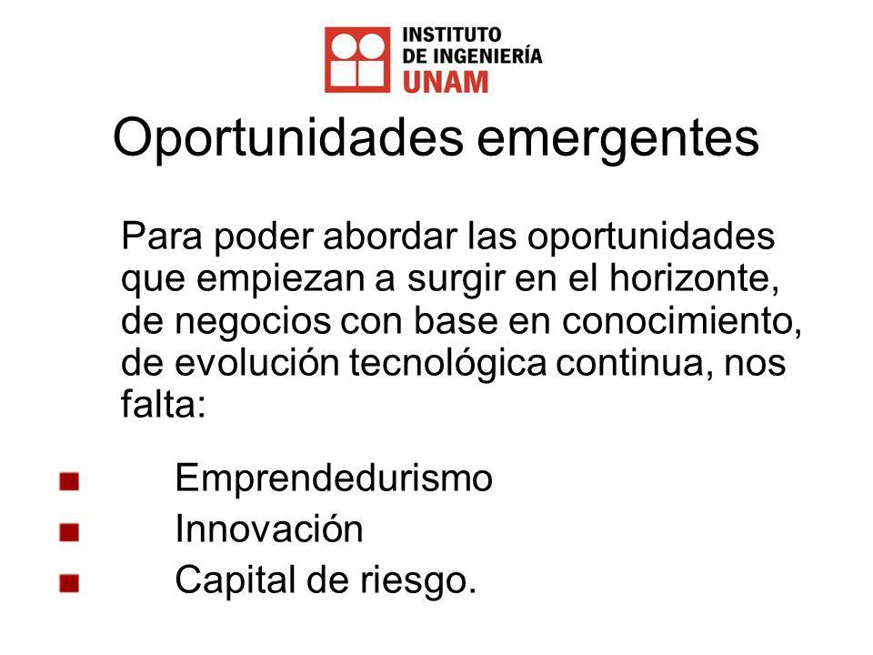 Oportunidades emergentes Para poder abordar las oportunidades que empiezan a surgir en el horizonte, de negocios con base en conocimiento, de evolución tecnológica continua, nos falta: Emprendedurismo Innovación Capital de riesgo.