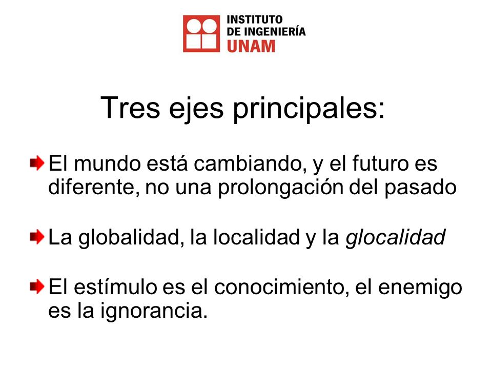 Tres ejes principales: El mundo está cambiando, y el futuro es diferente, no una prolongación del pasado La globalidad, la localidad y la glocalidad El estímulo es el conocimiento, el enemigo es la ignorancia.
