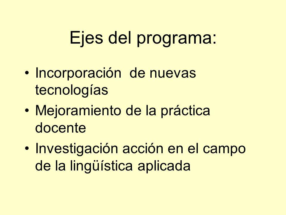 Ejes del programa: Incorporación de nuevas tecnologías Mejoramiento de la práctica docente Investigación acción en el campo de la lingüística aplicada
