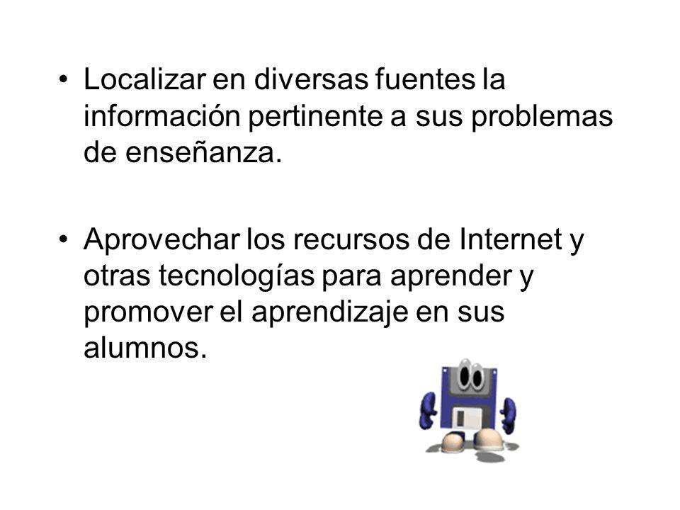 Localizar en diversas fuentes la información pertinente a sus problemas de enseñanza. Aprovechar los recursos de Internet y otras tecnologías para apr