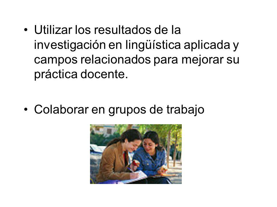 Utilizar los resultados de la investigación en lingüística aplicada y campos relacionados para mejorar su práctica docente. Colaborar en grupos de tra