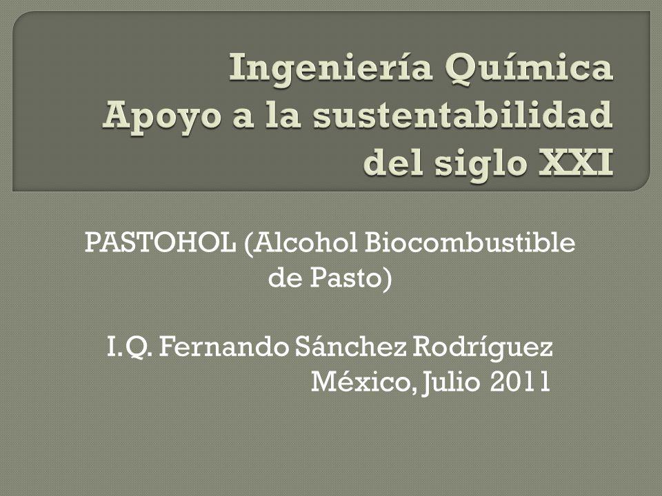 I.Q. Fernando Sánchez Rodríguez México, Julio 2011 PASTOHOL (Alcohol Biocombustible de Pasto)