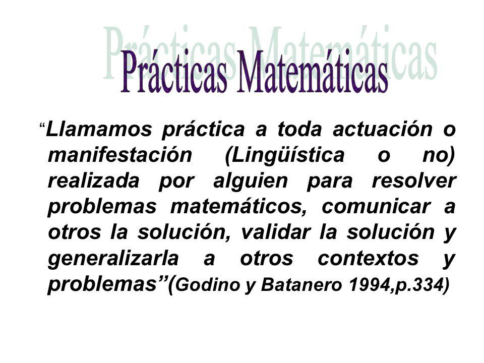 Llamamos práctica a toda actuación o manifestación (Lingüística o no) realizada por alguien para resolver problemas matemáticos, comunicar a otros la solución, validar la solución y generalizarla a otros contextos y problemas( Godino y Batanero 1994,p.334)