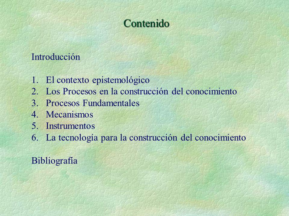 Contenido Introducción 1.El contexto epistemológico 2.Los Procesos en la construcción del conocimiento 3.Procesos Fundamentales 4.Mecanismos 5.Instrumentos 6.La tecnología para la construcción del conocimiento Bibliografía
