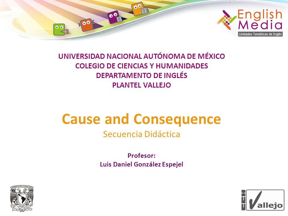 UNIVERSIDAD NACIONAL AUTÓNOMA DE MÉXICO COLEGIO DE CIENCIAS Y HUMANIDADES DEPARTAMENTO DE INGLÉS PLANTEL VALLEJO Cause and Consequence Secuencia Didác