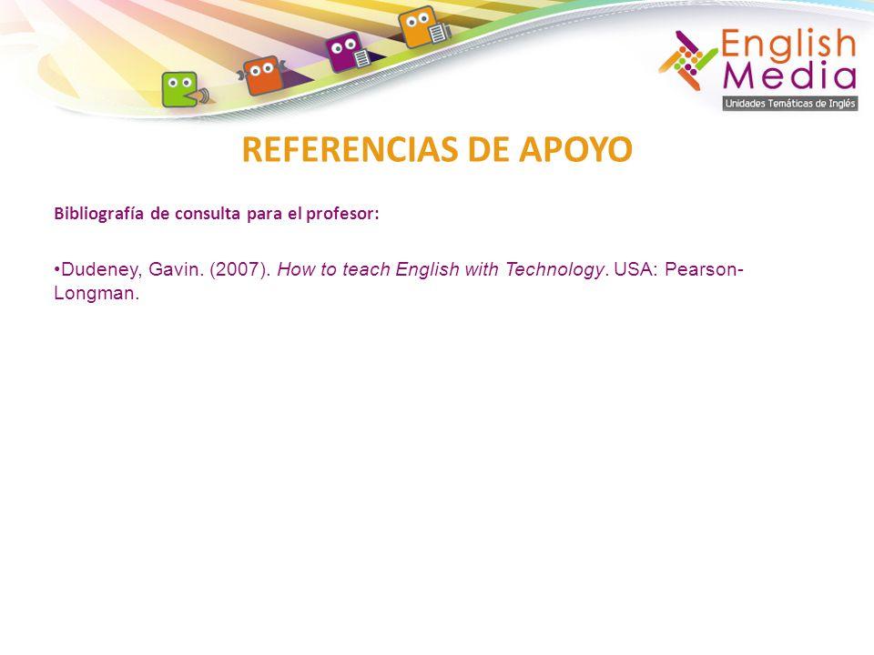 Bibliografía de consulta para el profesor: Dudeney, Gavin. (2007). How to teach English with Technology. USA: Pearson- Longman. REFERENCIAS DE APOYO
