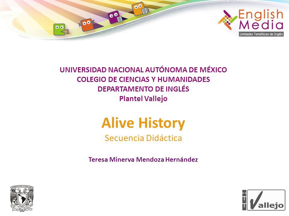 UNIVERSIDAD NACIONAL AUTÓNOMA DE MÉXICO COLEGIO DE CIENCIAS Y HUMANIDADES DEPARTAMENTO DE INGLÉS Plantel Vallejo Alive History Secuencia Didáctica Teresa Minerva Mendoza Hernández