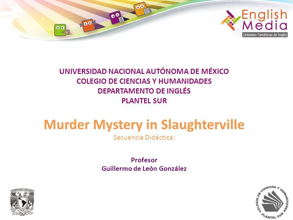UNIVERSIDAD NACIONAL AUTÓNOMA DE MÉXICO COLEGIO DE CIENCIAS Y HUMANIDADES DEPARTAMENTO DE INGLÉS PLANTEL SUR Murder Mystery in Slaughterville Secuenci