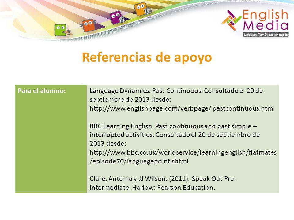 Referencias de apoyo Para el alumno:Language Dynamics. Past Continuous. Consultado el 20 de septiembre de 2013 desde: http://www.englishpage.com/verbp