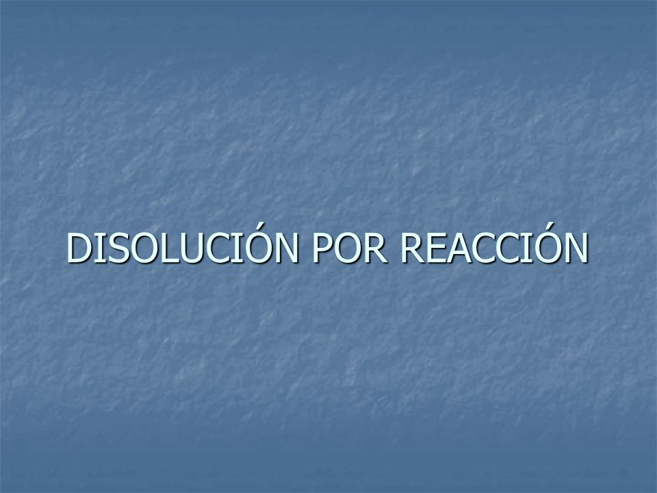 DISOLUCIÓN POR REACCIÓN