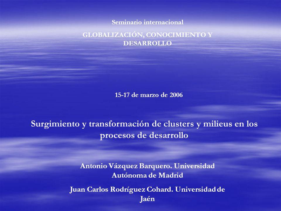 Seminario internacional GLOBALIZACIÓN, CONOCIMIENTO Y DESARROLLO 15-17 de marzo de 2006 Surgimiento y transformación de clusters y milieus en los procesos de desarrollo Antonio Vázquez Barquero.