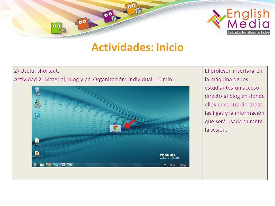Actividades: Inicio 2) Useful shortcut. Actividad 2. Material, blog y pc. Organización: individual. 10 min. El profesor insertará en la máquina de los