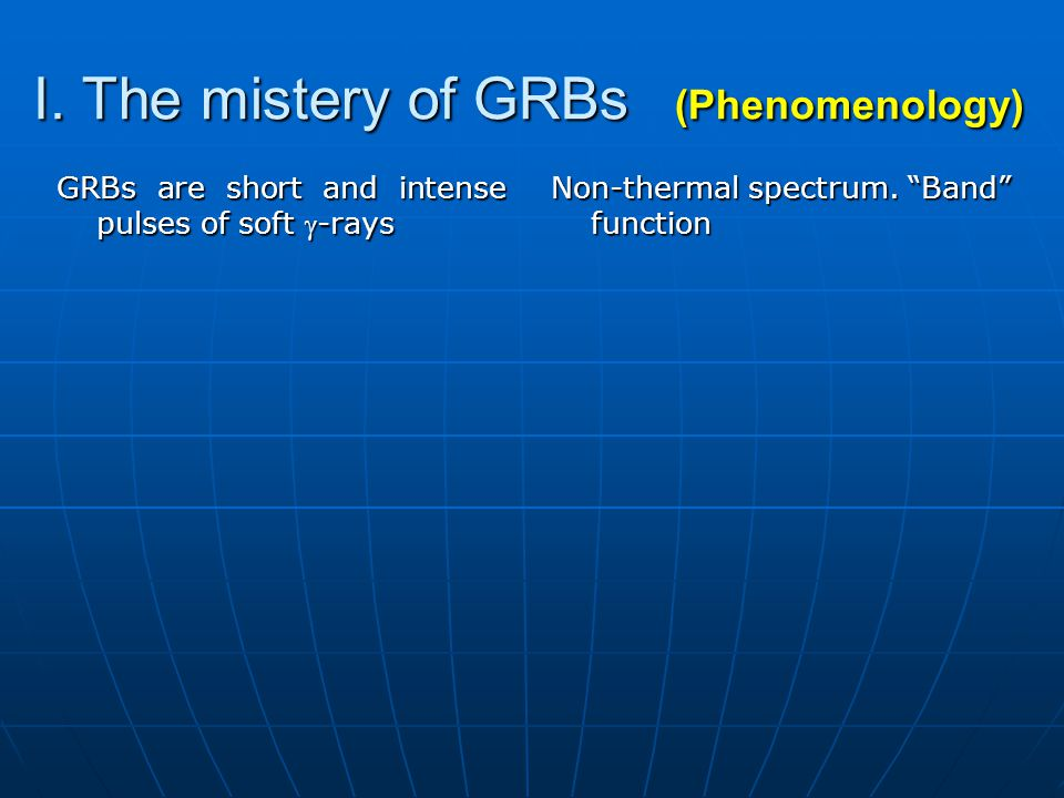 I. The mistery of GRBs (Phenomenology) GRBs are short and intense pulses of soft -rays Non-thermal spectrum. Band function