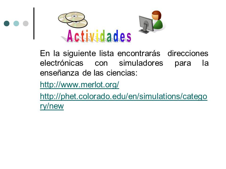 En la siguiente lista encontrarás direcciones electrónicas con simuladores para la enseñanza de las ciencias: http://www.merlot.org/ http://phet.color