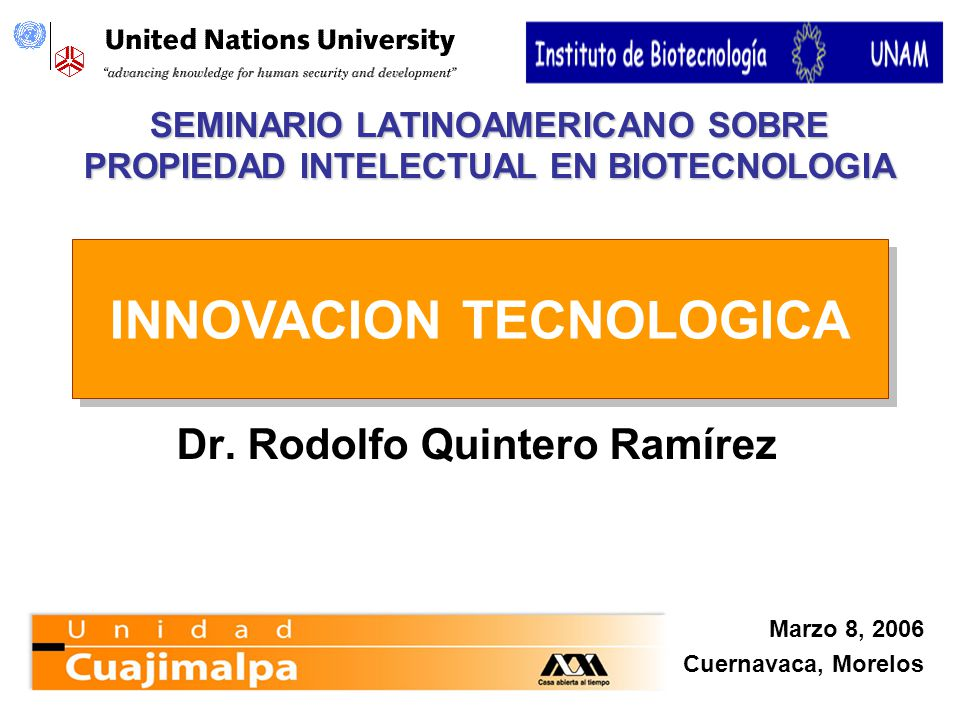 SEMINARIO LATINOAMERICANO SOBRE PROPIEDAD INTELECTUAL EN BIOTECNOLOGIA Dr. Rodolfo Quintero Ramírez INNOVACION TECNOLOGICA Marzo 8, 2006 Cuernavaca, M