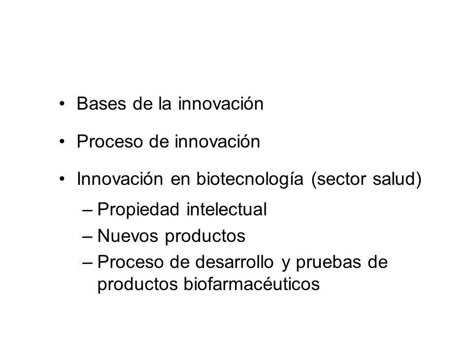Bases de la innovación Proceso de innovación Innovación en biotecnología (sector salud) –Propiedad intelectual –Nuevos productos –Proceso de desarroll