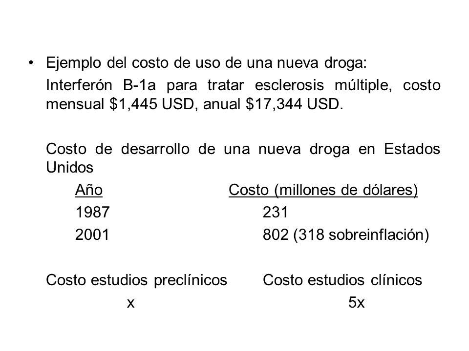 Ejemplo del costo de uso de una nueva droga: Interferón B-1a para tratar esclerosis múltiple, costo mensual $1,445 USD, anual $17,344 USD. Costo de de