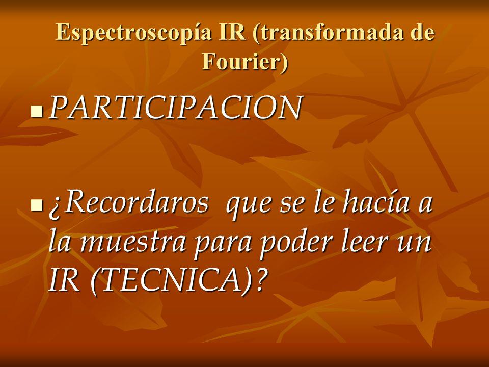Espectroscopía IR (transformada de Fourier) PARTICIPACION PARTICIPACION ¿Recordaros que se le hacía a la muestra para poder leer un IR (TECNICA)? ¿Rec