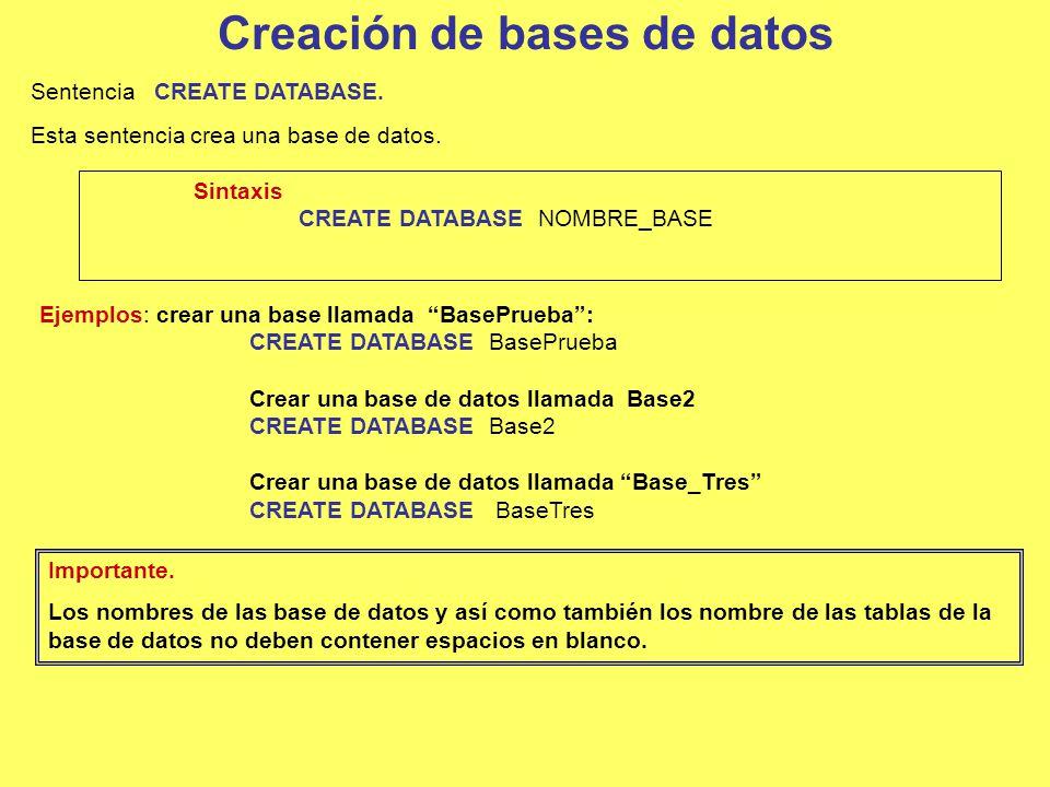 Creación de bases de datos Sentencia CREATE DATABASE. Esta sentencia crea una base de datos. Ejemplos: crear una base llamada BasePrueba: CREATE DATAB