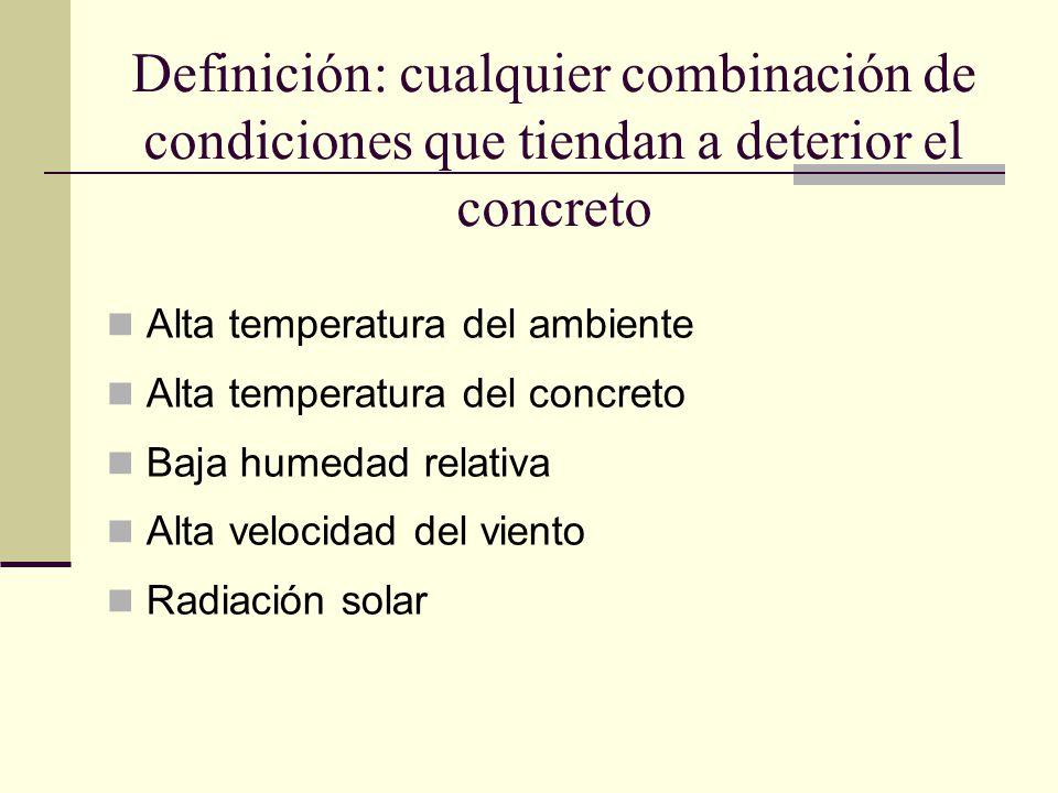 Definición: cualquier combinación de condiciones que tiendan a deterior el concreto Alta temperatura del ambiente Alta temperatura del concreto Baja h