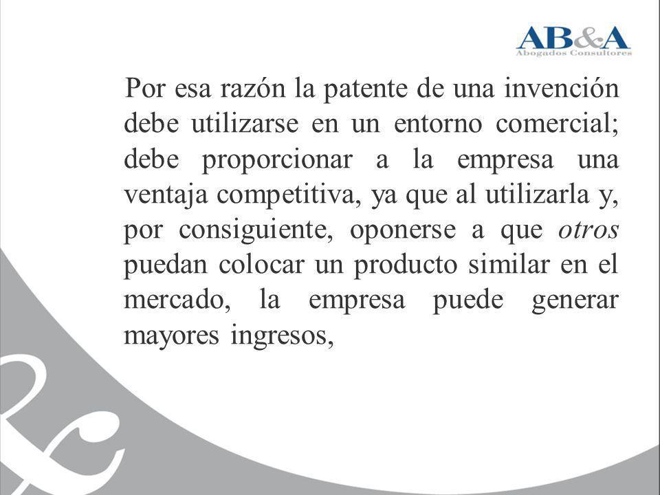Por esa razón la patente de una invención debe utilizarse en un entorno comercial; debe proporcionar a la empresa una ventaja competitiva, ya que al u