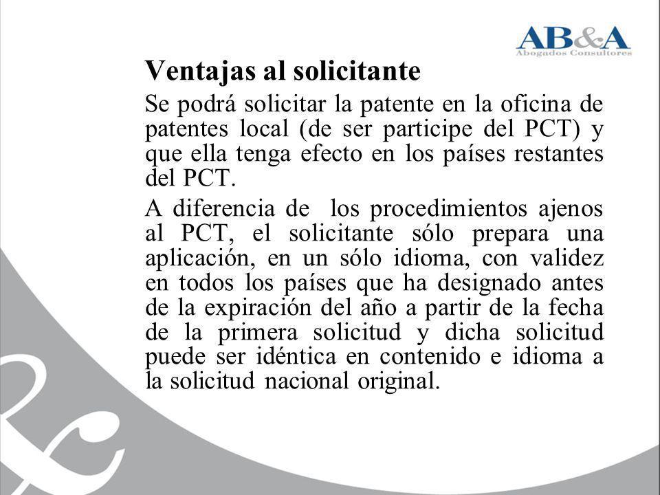 Ventajas al solicitante Se podrá solicitar la patente en la oficina de patentes local (de ser participe del PCT) y que ella tenga efecto en los países