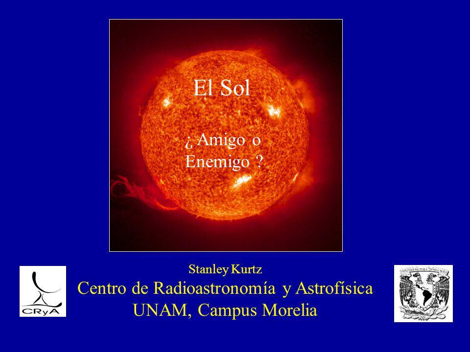 Stanley Kurtz Centro de Radioastronomía y Astrofísica UNAM, Campus Morelia El Sol ¿ Amigo o Enemigo ?