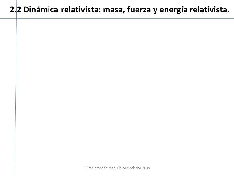 2.2 Dinámica relativista: masa, fuerza y energía relativista. Curso propedéutico, Física moderna 2008