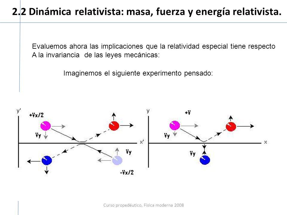 2.2 Dinámica relativista: masa, fuerza y energía relativista. Curso propedéutico, Física moderna 2008 Evaluemos ahora las implicaciones que la relativ
