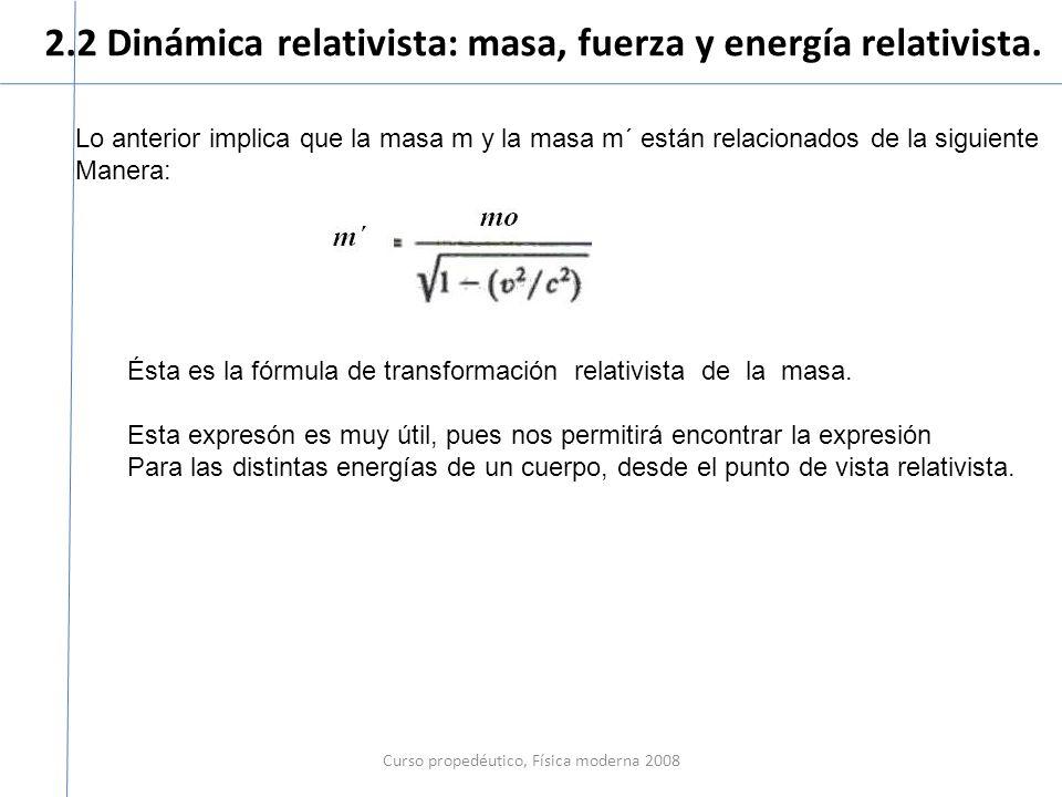 2.2 Dinámica relativista: masa, fuerza y energía relativista. Curso propedéutico, Física moderna 2008 Lo anterior implica que la masa m y la masa m´ e
