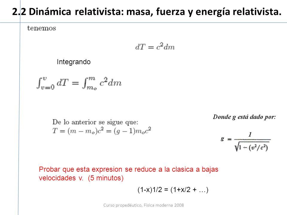 2.2 Dinámica relativista: masa, fuerza y energía relativista. Curso propedéutico, Física moderna 2008 Integrando Probar que esta expresion se reduce a